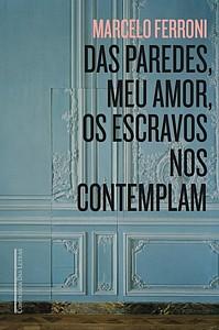 Marcelo Ferroni: Das paredes, meu amor, os escravos nos contemplam